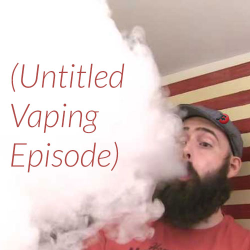 (Untitled Vaping Episode)