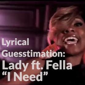 Lyrical Guesstimation: Lady ft. Fella - I Need
