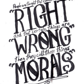"People are taught that certain things are ""RIGHT and certain things are ""WRONG"" then they call those things ""MORALS"" ~ art by Adam Bozarth"