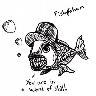 fishfahan says you are in a world of shit ~ art by eldritchhat